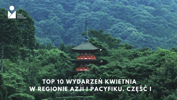 Top 10 wydarzeń kwietnia w regionie Azji i Pacyfiku. Część I